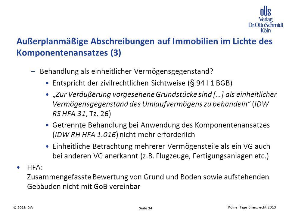 Kölner Tage Bilanzrecht 2013 Seite 34 © 2013 IDW© 2013 Seite 34 Kölner Tage Bilanzrecht 2013 Außerplanmäßige Abschreibungen auf Immobilien im Lichte des Komponentenansatzes (3) –Behandlung als einheitlicher Vermögensgegenstand.