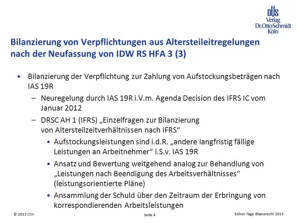 Kölner Tage Bilanzrecht 2013 Seite 4 © 2013 IDW© 2013 Seite 4 Kölner Tage Bilanzrecht 2013 Bilanzierung der Verpflichtung zur Zahlung von Aufstockungsbeträgen nach IAS 19R –Neuregelung durch IAS 19R i.V.m.