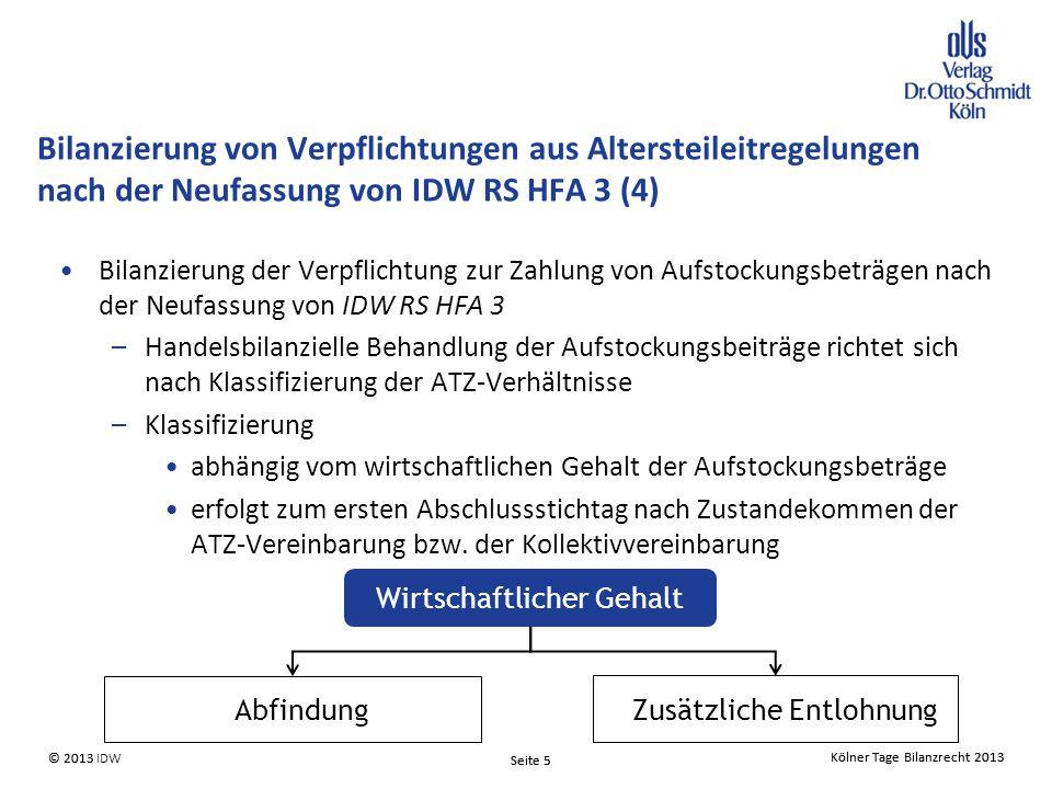 Kölner Tage Bilanzrecht 2013 Seite 5 © 2013 IDW© 2013 Seite 5 Kölner Tage Bilanzrecht 2013 Bilanzierung der Verpflichtung zur Zahlung von Aufstockungsbeträgen nach der Neufassung von IDW RS HFA 3 –Handelsbilanzielle Behandlung der Aufstockungsbeiträge richtet sich nach Klassifizierung der ATZ-Verhältnisse –Klassifizierung abhängig vom wirtschaftlichen Gehalt der Aufstockungsbeträge erfolgt zum ersten Abschlussstichtag nach Zustandekommen der ATZ-Vereinbarung bzw.
