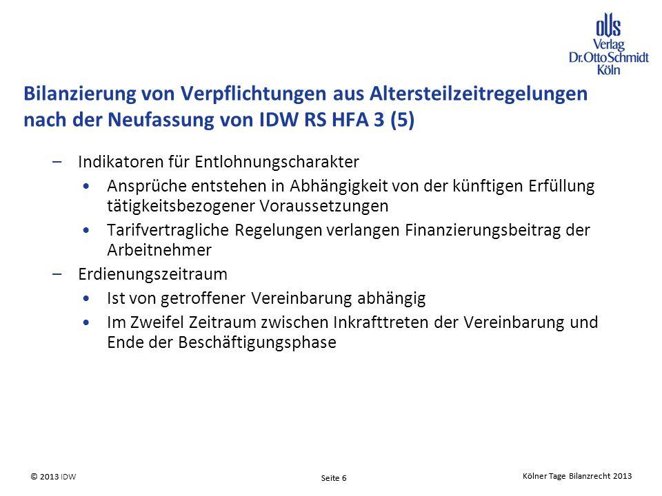 Kölner Tage Bilanzrecht 2013 Seite 6 © 2013 IDW© 2013 Seite 6 Kölner Tage Bilanzrecht 2013 –Indikatoren für Entlohnungscharakter Ansprüche entstehen in Abhängigkeit von der künftigen Erfüllung tätigkeitsbezogener Voraussetzungen Tarifvertragliche Regelungen verlangen Finanzierungsbeitrag der Arbeitnehmer –Erdienungszeitraum Ist von getroffener Vereinbarung abhängig Im Zweifel Zeitraum zwischen Inkrafttreten der Vereinbarung und Ende der Beschäftigungsphase Bilanzierung von Verpflichtungen aus Altersteilzeitregelungen nach der Neufassung von IDW RS HFA 3 (5)