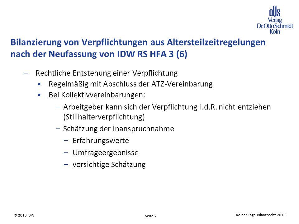 Kölner Tage Bilanzrecht 2013 Seite 7 © 2013 IDW© 2013 Seite 7 Kölner Tage Bilanzrecht 2013 –Rechtliche Entstehung einer Verpflichtung Regelmäßig mit Abschluss der ATZ-Vereinbarung Bei Kollektivvereinbarungen: –Arbeitgeber kann sich der Verpflichtung i.d.R.