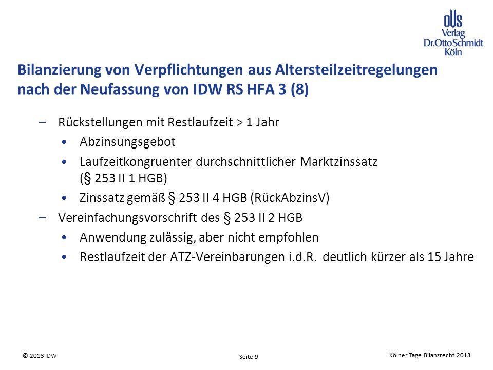 Kölner Tage Bilanzrecht 2013 Seite 9 © 2013 IDW© 2013 Seite 9 Kölner Tage Bilanzrecht 2013 –Rückstellungen mit Restlaufzeit > 1 Jahr Abzinsungsgebot Laufzeitkongruenter durchschnittlicher Marktzinssatz (§ 253 II 1 HGB) Zinssatz gemäß § 253 II 4 HGB (RückAbzinsV) –Vereinfachungsvorschrift des § 253 II 2 HGB Anwendung zulässig, aber nicht empfohlen Restlaufzeit der ATZ-Vereinbarungen i.d.R.