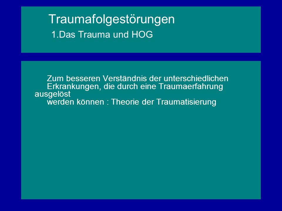 Traumafolgestörungen 1.Das Trauma und HOG Zum besseren Verständnis der unterschiedlichen Erkrankungen, die durch eine Traumaerfahrung ausgelöst werden