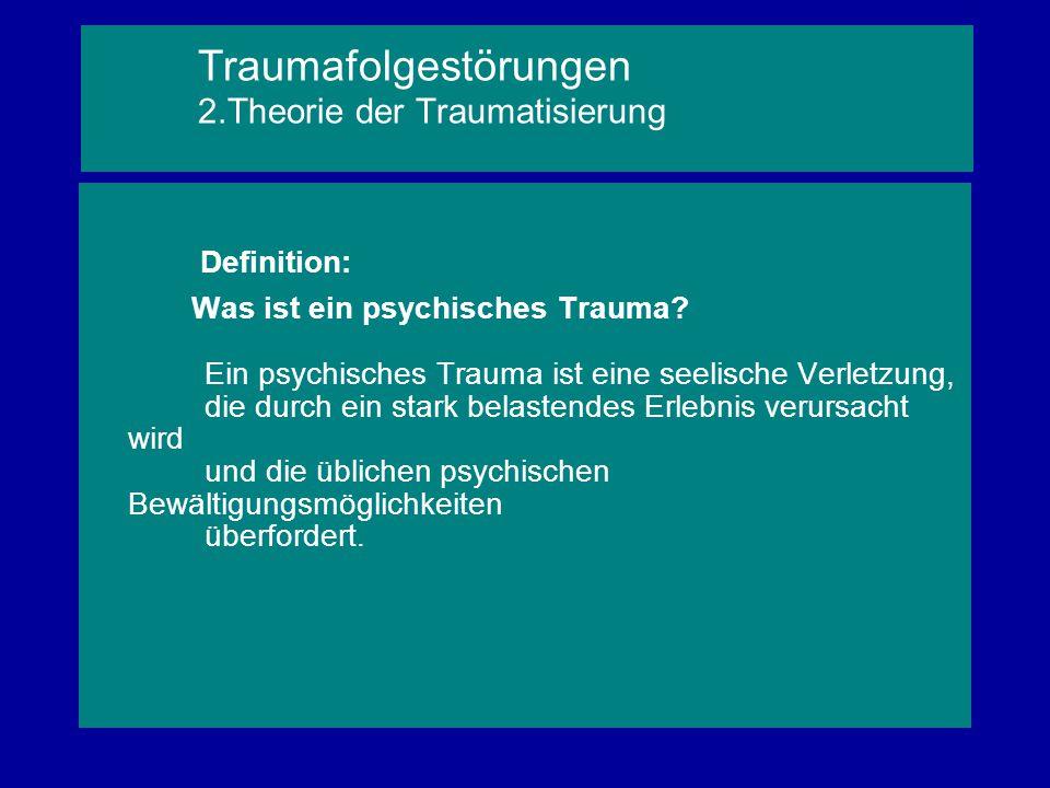 Traumafolgestörungen 2.Theorie der Traumatisierung Definition: Was ist ein psychisches Trauma? Ein psychisches Trauma ist eine seelische Verletzung, d
