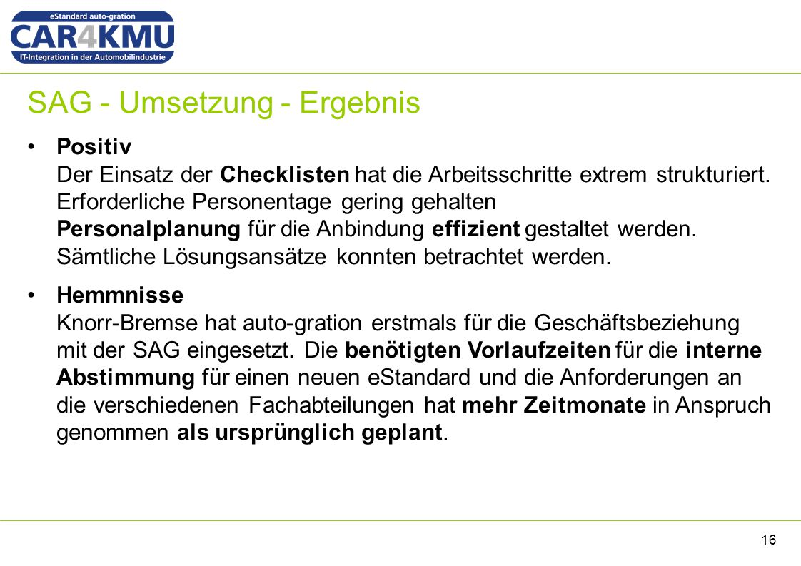 SAG - Umsetzung - Ergebnis 16 Positiv Der Einsatz der Checklisten hat die Arbeitsschritte extrem strukturiert. Erforderliche Personentage gering gehal