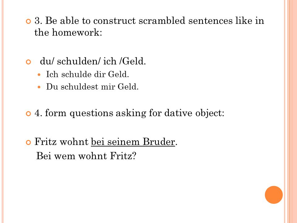 3. Be able to construct scrambled sentences like in the homework: du/ schulden/ ich /Geld. Ich schulde dir Geld. Du schuldest mir Geld. 4. form questi