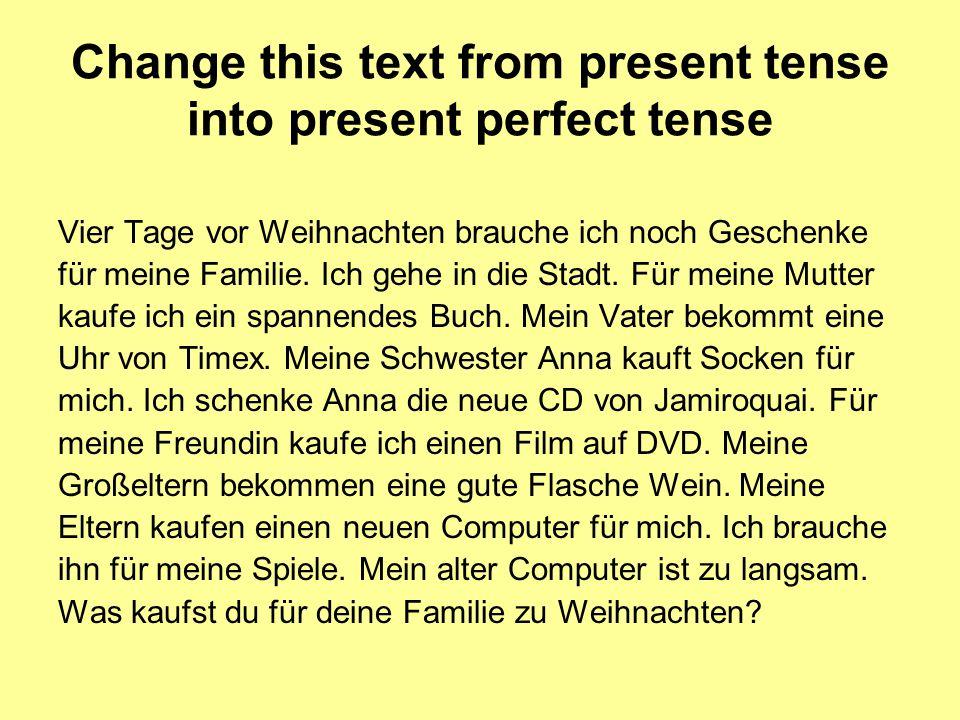 Change this text from present tense into present perfect tense Vier Tage vor Weihnachten brauche ich noch Geschenke für meine Familie.