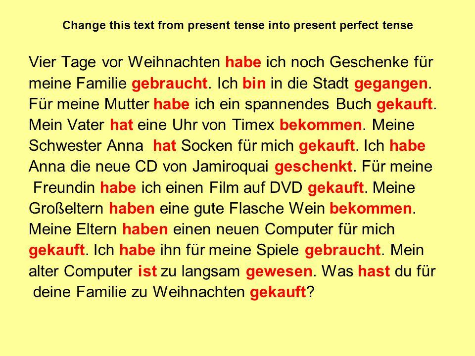 Change this text from present tense into present perfect tense Vier Tage vor Weihnachten habe ich noch Geschenke für meine Familie gebraucht.