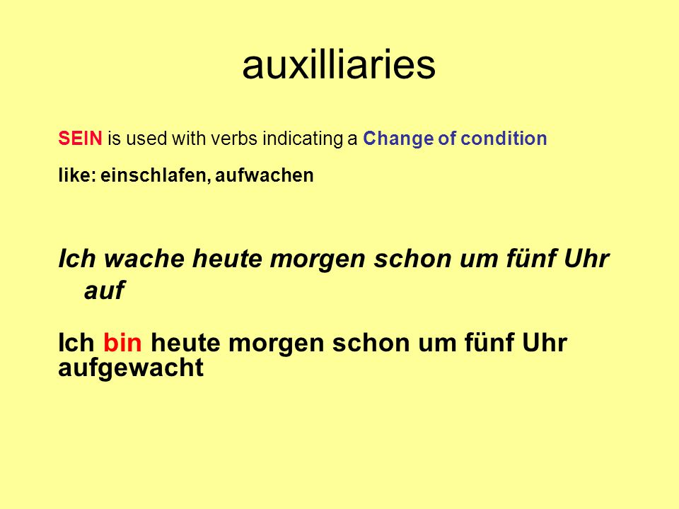 auxilliaries SEIN is used with verbs indicating a Change of condition like: einschlafen, aufwachen Ich wache heute morgen schon um fünf Uhr auf Ich bi