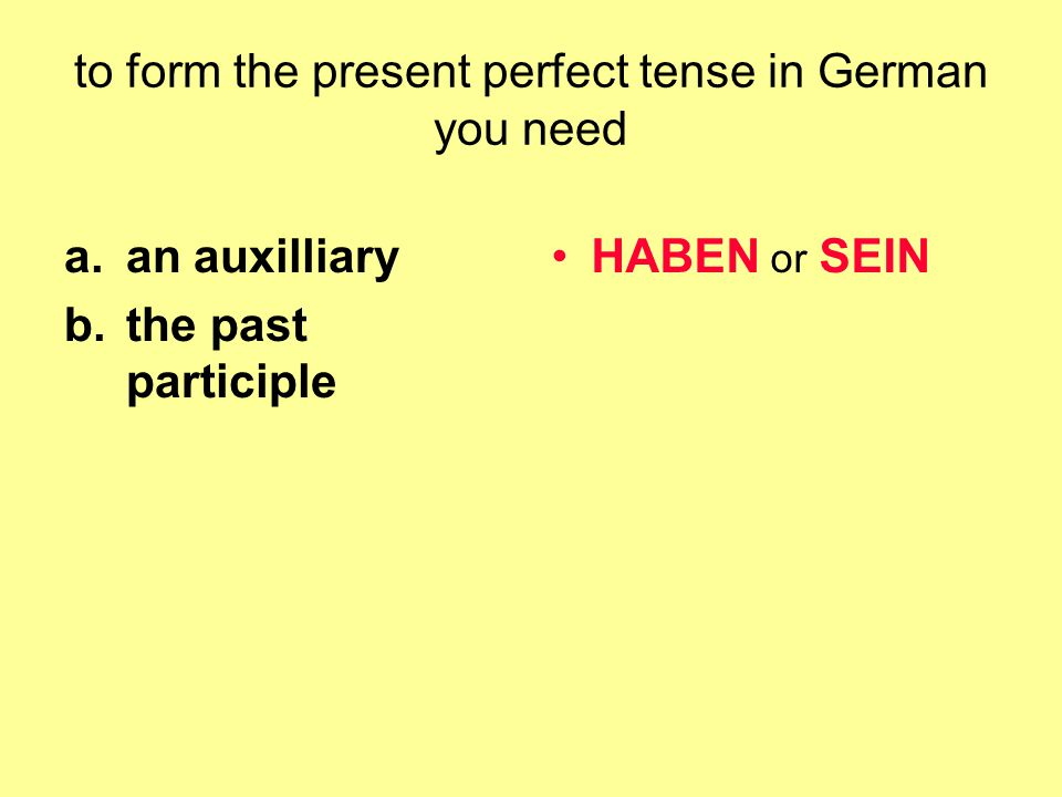 to form the present perfect tense in German you need a.an auxilliary b.the past participle HABEN or SEIN