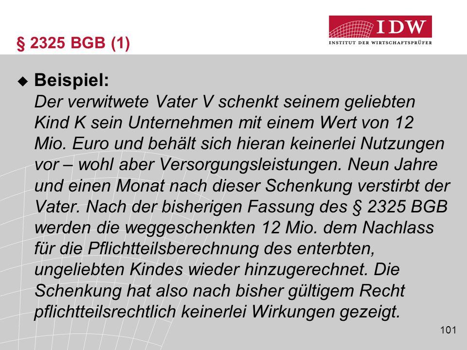 101 § 2325 BGB (1)  Beispiel: Der verwitwete Vater V schenkt seinem geliebten Kind K sein Unternehmen mit einem Wert von 12 Mio. Euro und behält sich