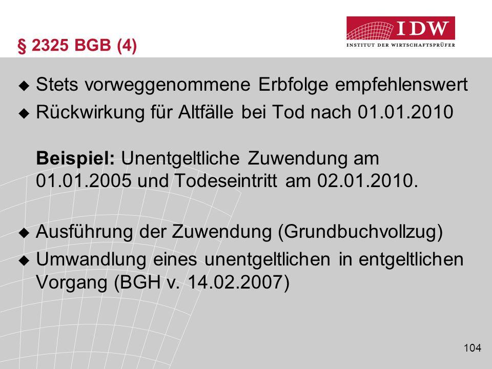 104 § 2325 BGB (4)  Stets vorweggenommene Erbfolge empfehlenswert  Rückwirkung für Altfälle bei Tod nach 01.01.2010 Beispiel: Unentgeltliche Zuwendu