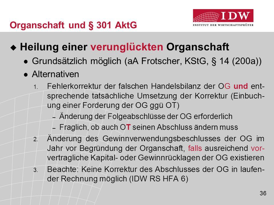 36 Organschaft und § 301 AktG  Heilung einer verunglückten Organschaft Grundsätzlich möglich (aA Frotscher, KStG, § 14 (200a)) Alternativen 1. Fehler