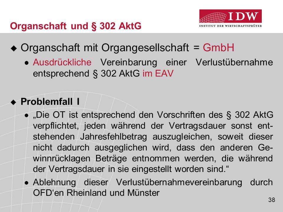 38 Organschaft und § 302 AktG  Organschaft mit Organgesellschaft = GmbH Ausdrückliche Vereinbarung einer Verlustübernahme entsprechend § 302 AktG im