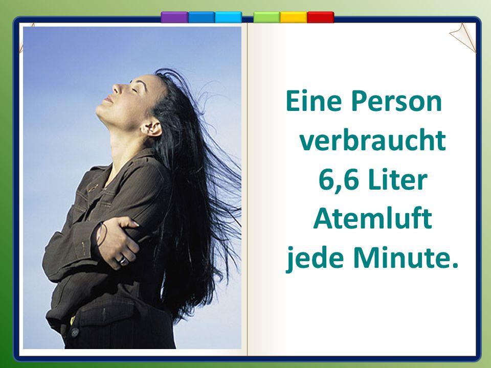 Eine Person verbraucht 6,6 Liter Atemluft jede Minute.