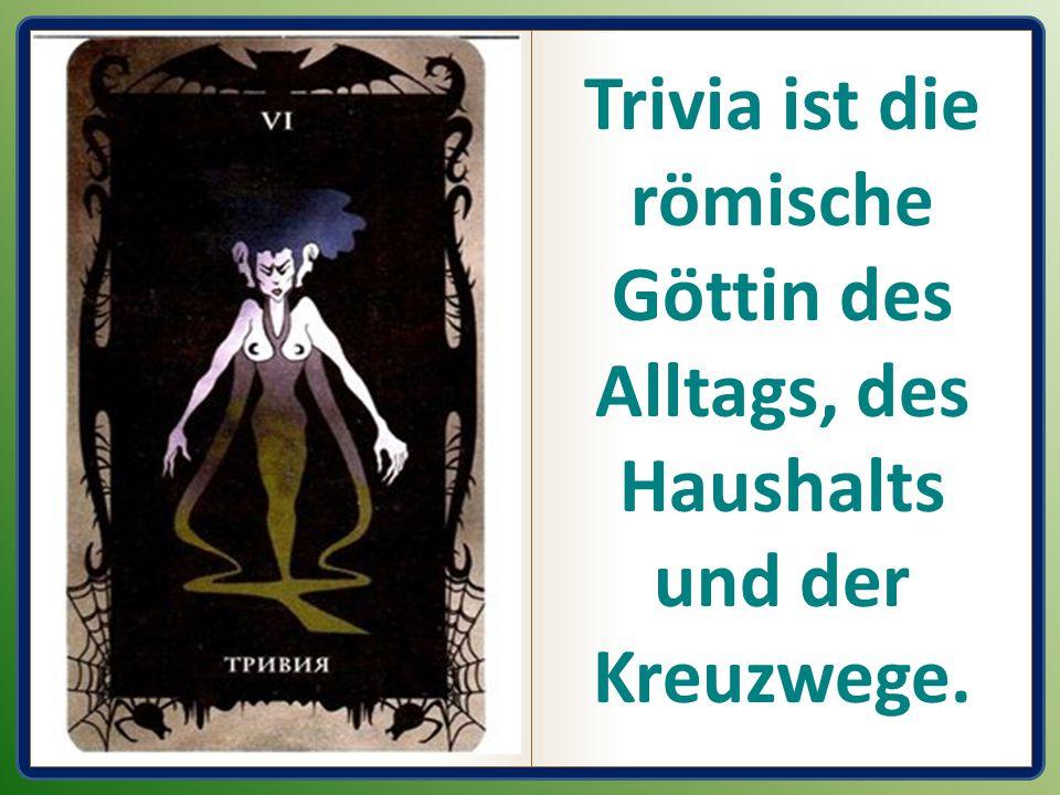 Trivia ist die römische Göttin des Alltags, des Haushalts und der Kreuzwege.