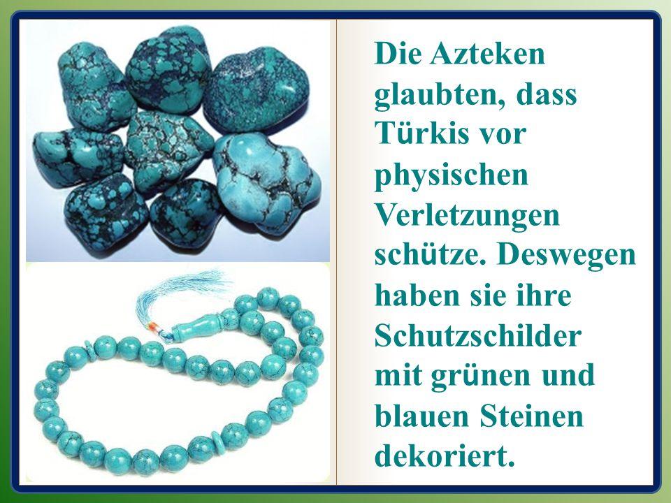 Die Azteken glaubten, dass T ü rkis vor physischen Verletzungen sch ü tze. Deswegen haben sie ihre Schutzschilder mit gr ü nen und blauen Steinen deko
