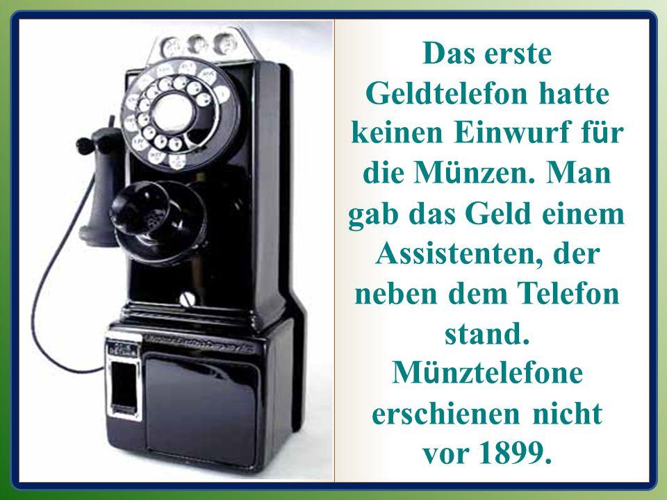 Das erste Geldtelefon hatte keinen Einwurf f ü r die M ü nzen. Man gab das Geld einem Assistenten, der neben dem Telefon stand. M ü nztelefone erschie