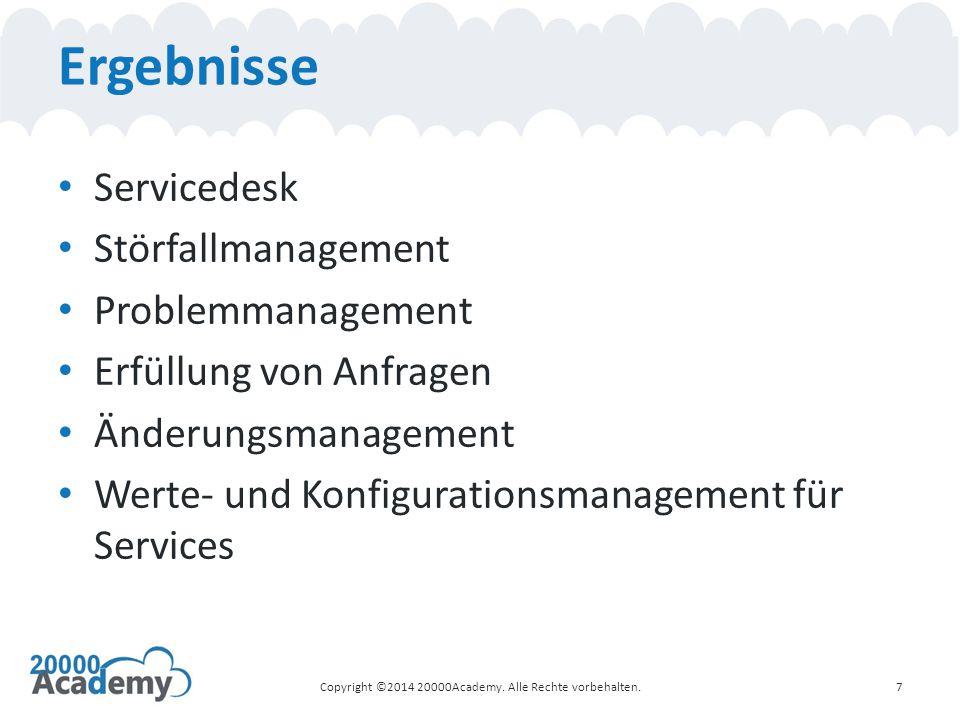 Ergebnisse Servicedesk Störfallmanagement Problemmanagement Erfüllung von Anfragen Änderungsmanagement Werte- und Konfigurationsmanagement für Services 7Copyright ©2014 20000Academy.