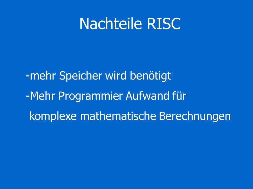 Nachteile RISC -mehr Speicher wird benötigt -Mehr Programmier Aufwand für komplexe mathematische Berechnungen
