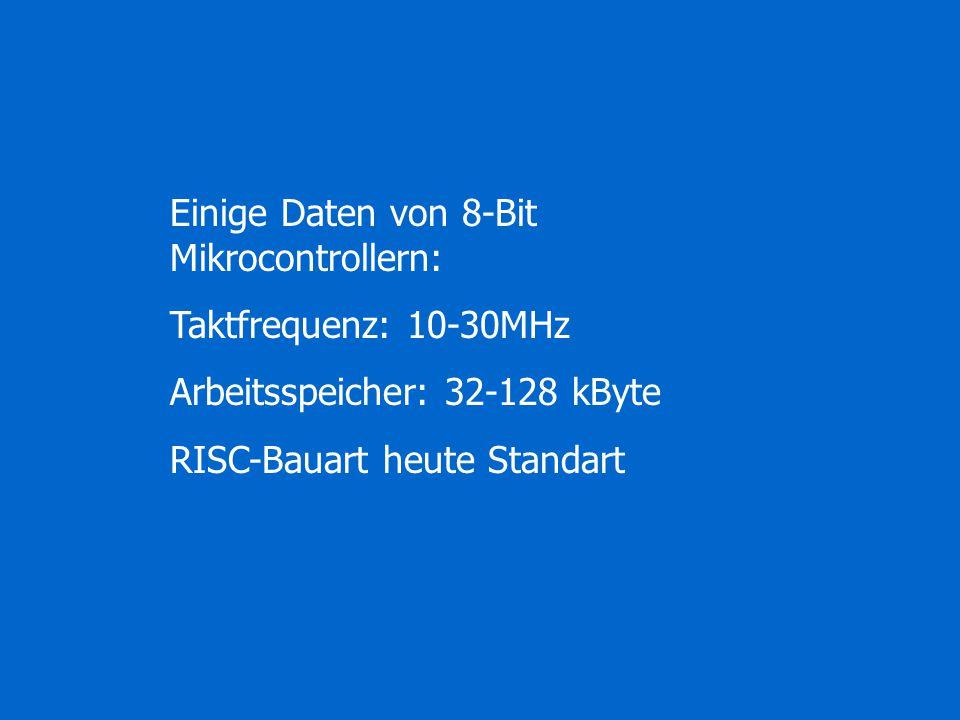 Einige Daten von 8-Bit Mikrocontrollern: Taktfrequenz: 10-30MHz Arbeitsspeicher: 32-128 kByte RISC-Bauart heute Standart