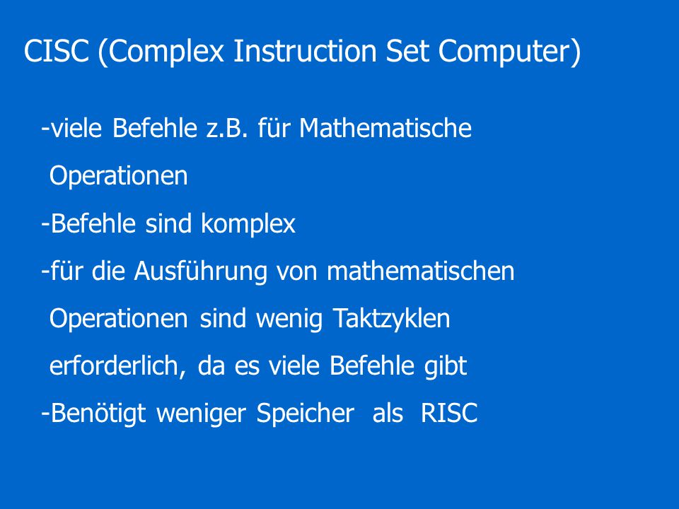 CISC (Complex Instruction Set Computer) -viele Befehle z.B.