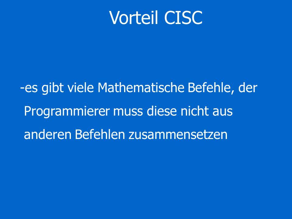 Vorteil CISC -es gibt viele Mathematische Befehle, der Programmierer muss diese nicht aus anderen Befehlen zusammensetzen