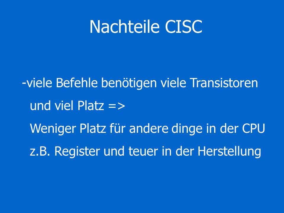 Nachteile CISC -viele Befehle benötigen viele Transistoren und viel Platz => Weniger Platz für andere dinge in der CPU z.B. Register und teuer in der