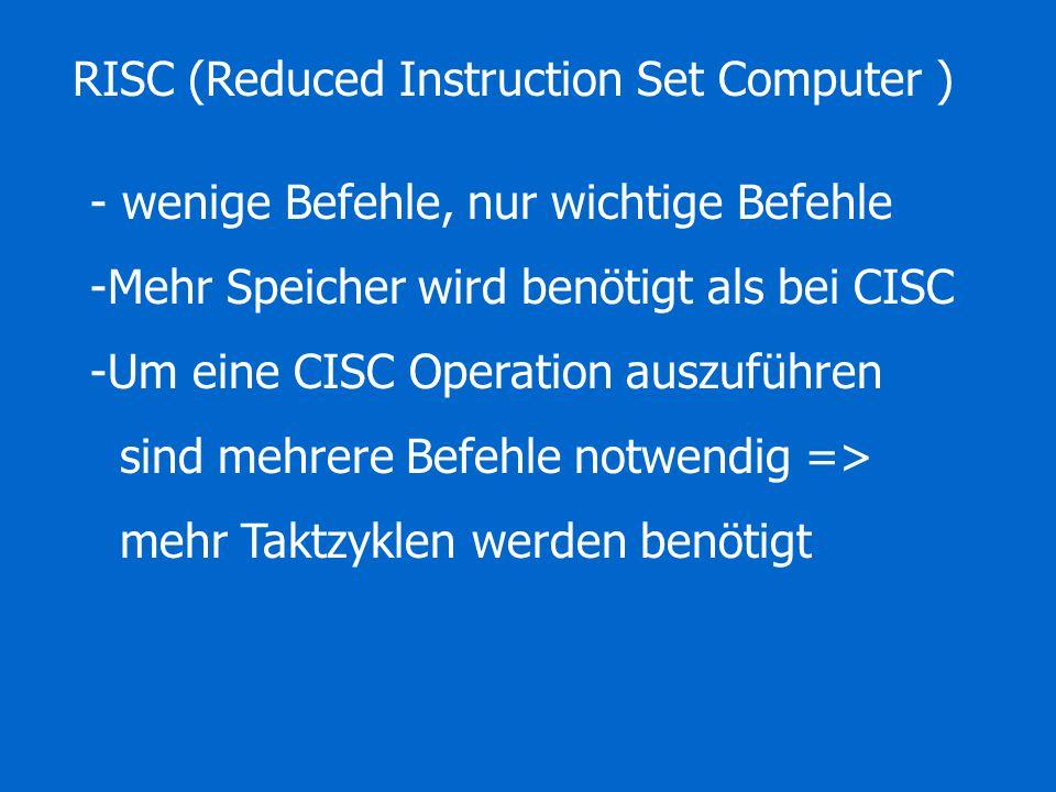 RISC (Reduced Instruction Set Computer ) - wenige Befehle, nur wichtige Befehle -Mehr Speicher wird benötigt als bei CISC -Um eine CISC Operation auszuführen sind mehrere Befehle notwendig => mehr Taktzyklen werden benötigt