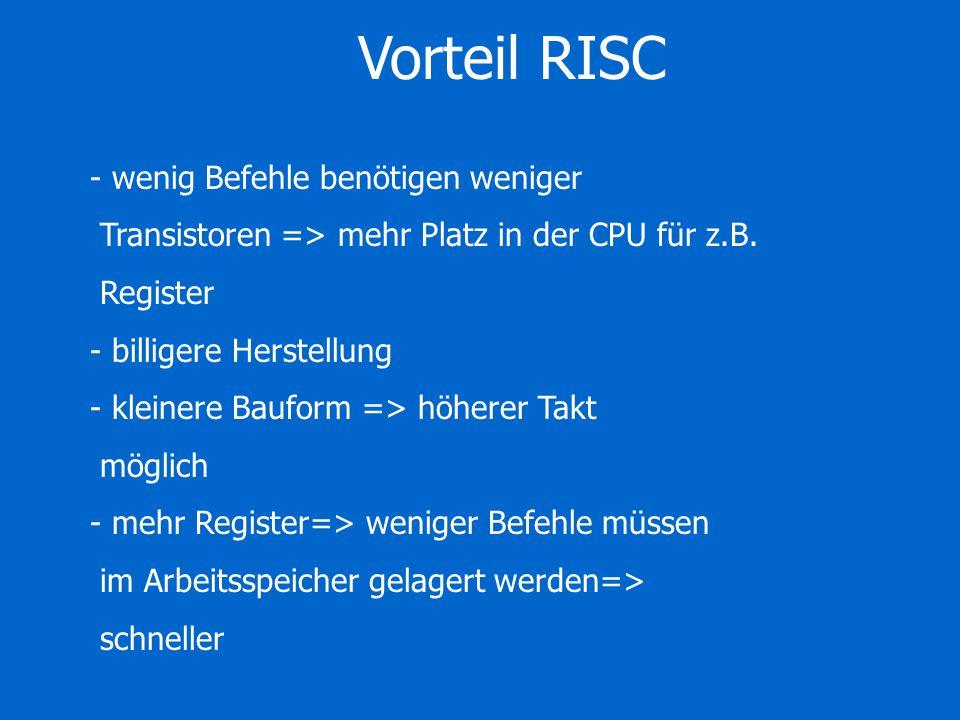 Vorteil RISC - wenig Befehle benötigen weniger Transistoren => mehr Platz in der CPU für z.B. Register - billigere Herstellung - kleinere Bauform => h