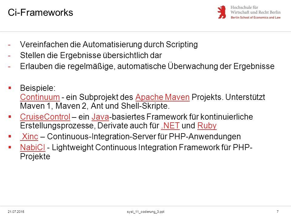 21.07.2015syst_11_codierung_3.ppt7 Ci-Frameworks -Vereinfachen die Automatisierung durch Scripting -Stellen die Ergebnisse übersichtlich dar -Erlauben die regelmäßige, automatische Überwachung der Ergebnisse  Beispiele: Continuum - ein Subprojekt des Apache Maven Projekts.