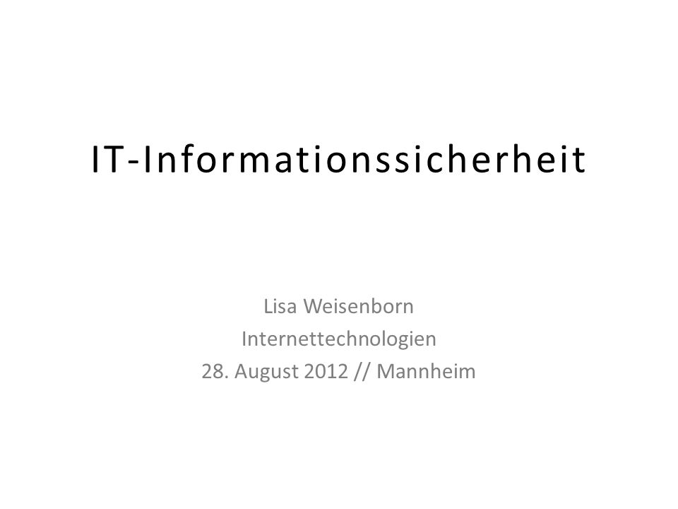 IT-Informationssicherheit Lisa Weisenborn Internettechnologien 28. August 2012 // Mannheim