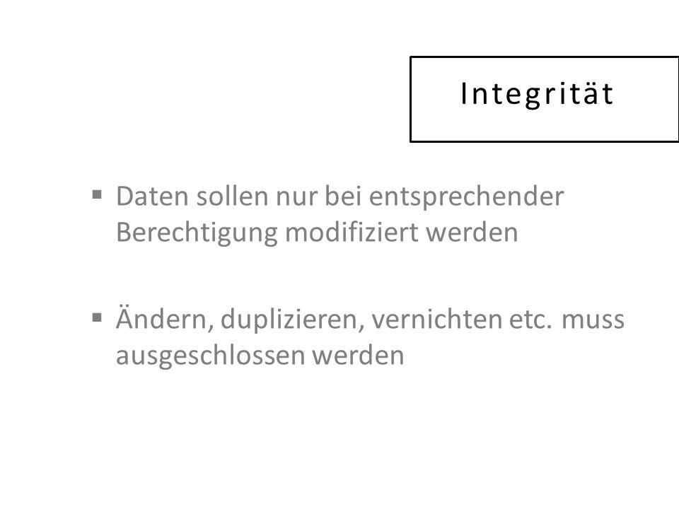Integrität  Daten sollen nur bei entsprechender Berechtigung modifiziert werden  Ändern, duplizieren, vernichten etc.