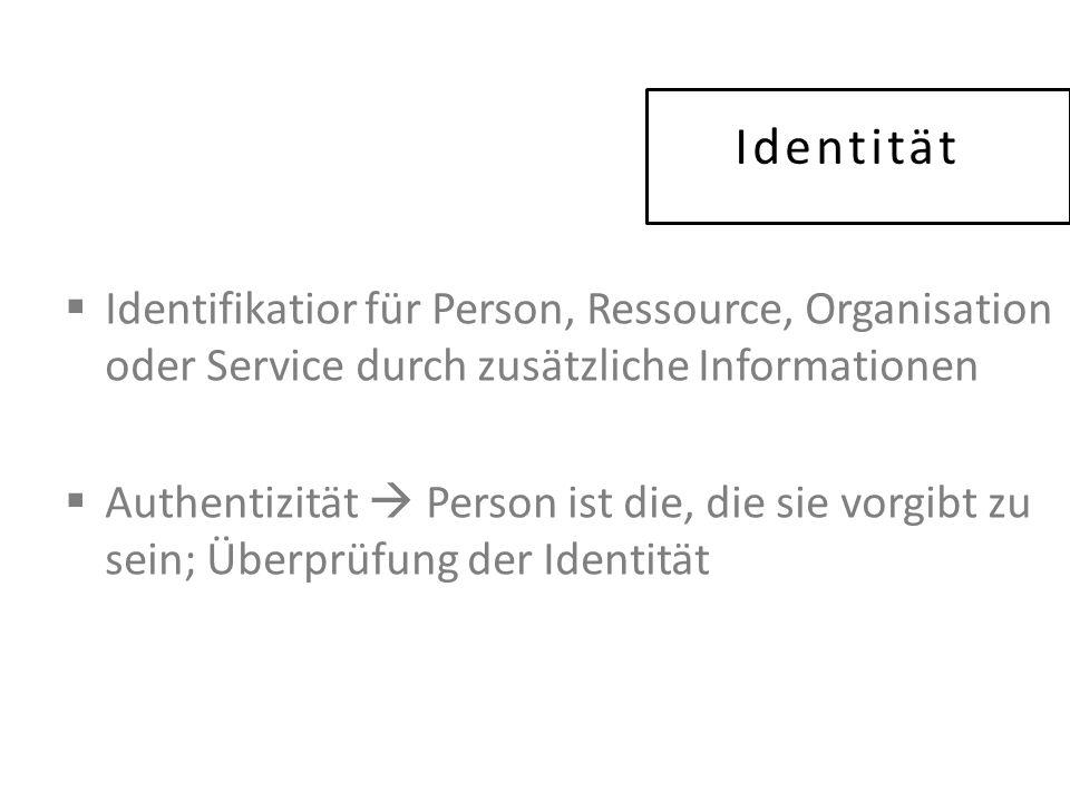 Identität  Identifikatior für Person, Ressource, Organisation oder Service durch zusätzliche Informationen  Authentizität  Person ist die, die sie vorgibt zu sein; Überprüfung der Identität