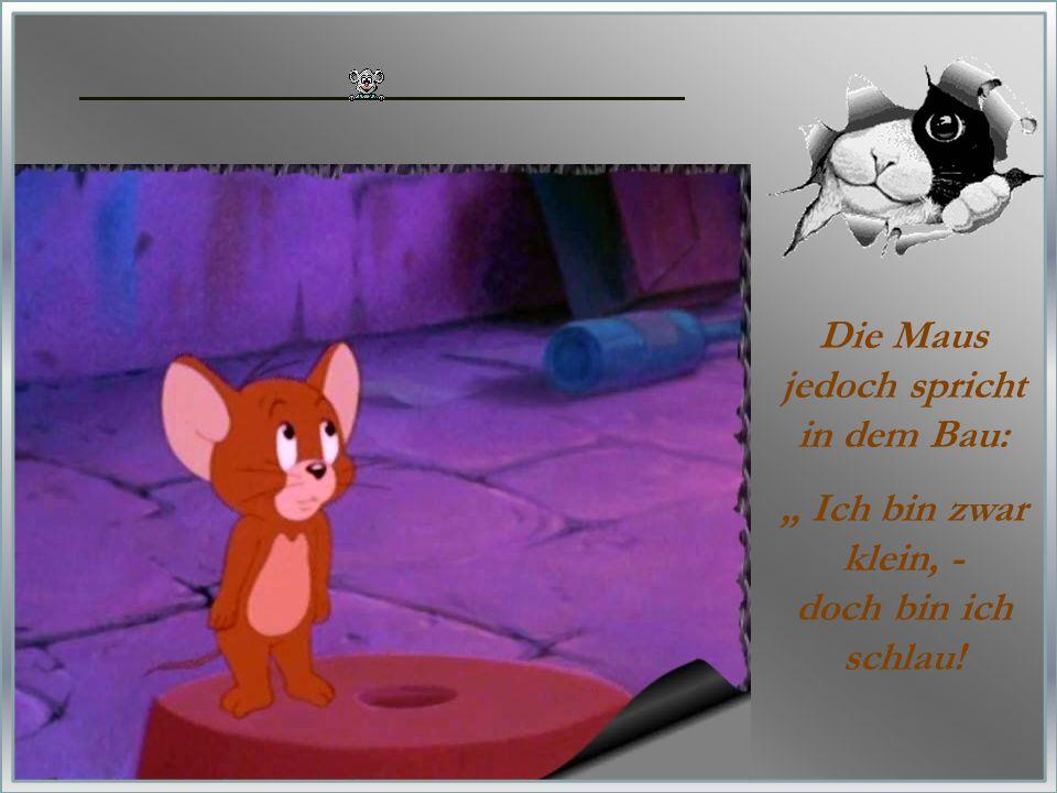 """Die Maus jedoch spricht in dem Bau: """" Ich bin zwar klein, - doch bin ich schlau!"""