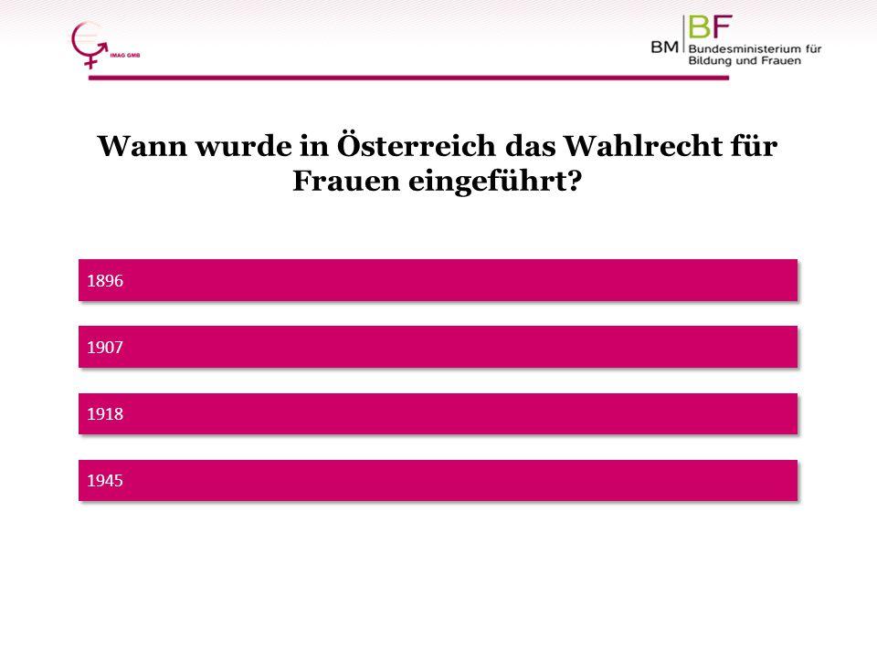 1896 Wann wurde in Österreich das Wahlrecht für Frauen eingeführt? 1918 1945 1907