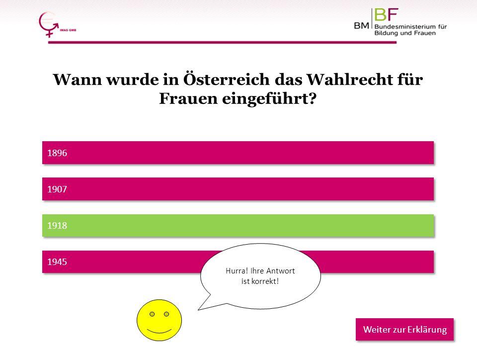 1896 1918 1907 1945 Hurra! Ihre Antwort ist korrekt! Weiter zur Erklärung Wann wurde in Österreich das Wahlrecht für Frauen eingeführt?