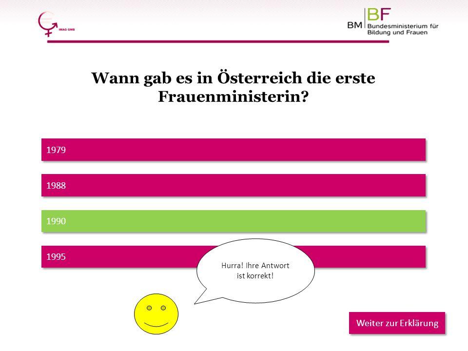 1979 1990 1988 1995 Hurra! Ihre Antwort ist korrekt! Weiter zur Erklärung Wann gab es in Österreich die erste Frauenministerin?