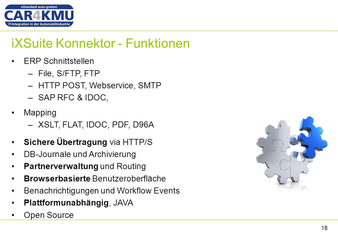iXSuite Konnektor - Funktionen ERP Schnittstellen –File, S/FTP, FTP –HTTP POST, Webservice, SMTP –SAP RFC & IDOC, Mapping –XSLT, FLAT, IDOC, PDF, D96A Sichere Übertragung via HTTP/S DB-Journale und Archivierung Partnerverwaltung und Routing Browserbasierte Benutzeroberfläche Benachrichtigungen und Workflow Events Plattformunabhängig, JAVA Open Source 16