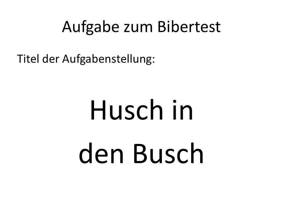 Aufgabe zum Bibertest Titel der Aufgabenstellung: Husch in den Busch