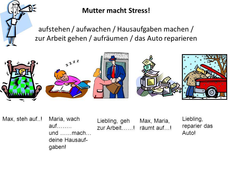 Mutter macht Stress! aufstehen / aufwachen / Hausaufgaben machen / zur Arbeit gehen / aufräumen / das Auto reparieren Max, steh auf..!Maria, wach auf…