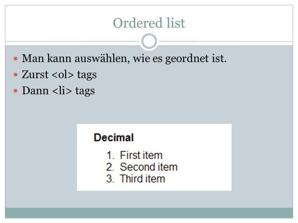 Ordered list Man kann auswählen, wie es geordnet ist. Zurst tags Dann tags
