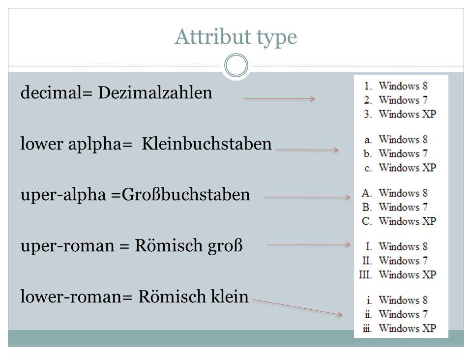 Attribut type decimal= Dezimalzahlen lower aplpha= Kleinbuchstaben uper-alpha =Großbuchstaben uper-roman = Römisch groß lower-roman= Römisch klein