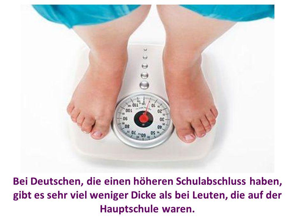 Bei Deutschen, die einen höheren Schulabschluss haben, gibt es sehr viel weniger Dicke als bei Leuten, die auf der Hauptschule waren.