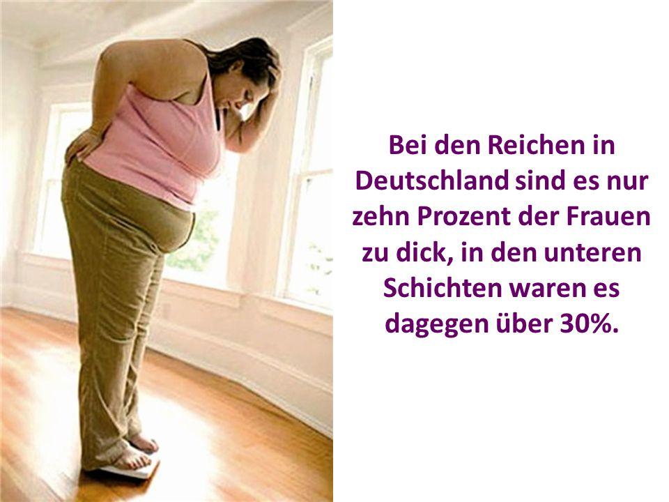 Bei den Reichen in Deutschland sind es nur zehn Prozent der Frauen zu dick, in den unteren Schichten waren es dagegen über 30%.
