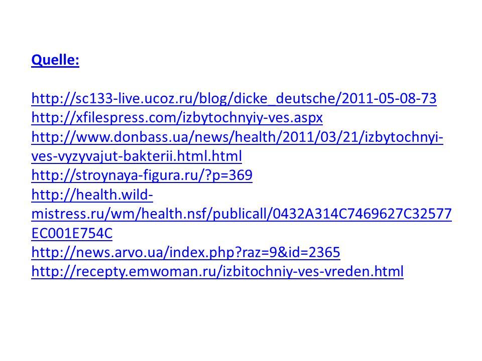 Quelle: http://sc133-live.ucoz.ru/blog/dicke_deutsche/2011-05-08-73 http://xfilespress.com/izbytochnyiy-ves.aspx http://www.donbass.ua/news/health/2011/03/21/izbytochnyi- ves-vyzyvajut-bakterii.html.html http://stroynaya-figura.ru/?p=369 http://health.wild- mistress.ru/wm/health.nsf/publicall/0432A314C7469627C32577 EC001E754C http://news.arvo.ua/index.php?raz=9&id=2365 http://recepty.emwoman.ru/izbitochniy-ves-vreden.html