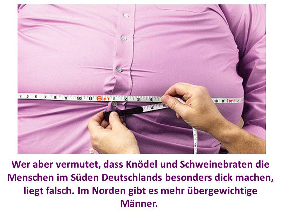 Wer aber vermutet, dass Knödel und Schweinebraten die Menschen im Süden Deutschlands besonders dick machen, liegt falsch. Im Norden gibt es mehr überg