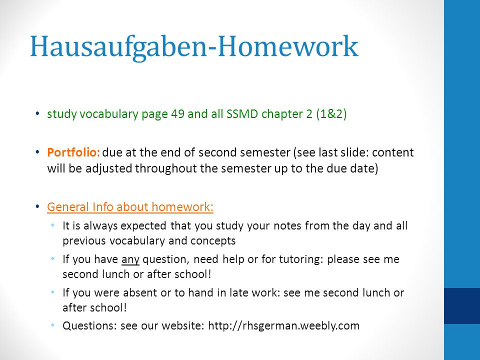 Hausaufgaben-Homework study vocabulary page 49 and all SSMD chapter 2 (1&2) Portfolio: due at the end of second semester (see last slide: content will be adjusted throughout the semester up to the due date) General Info about homework: It is always expected that you study your notes from the day and all previous vocabulary and concepts If you have any question, need help or for tutoring: please see me second lunch or after school.