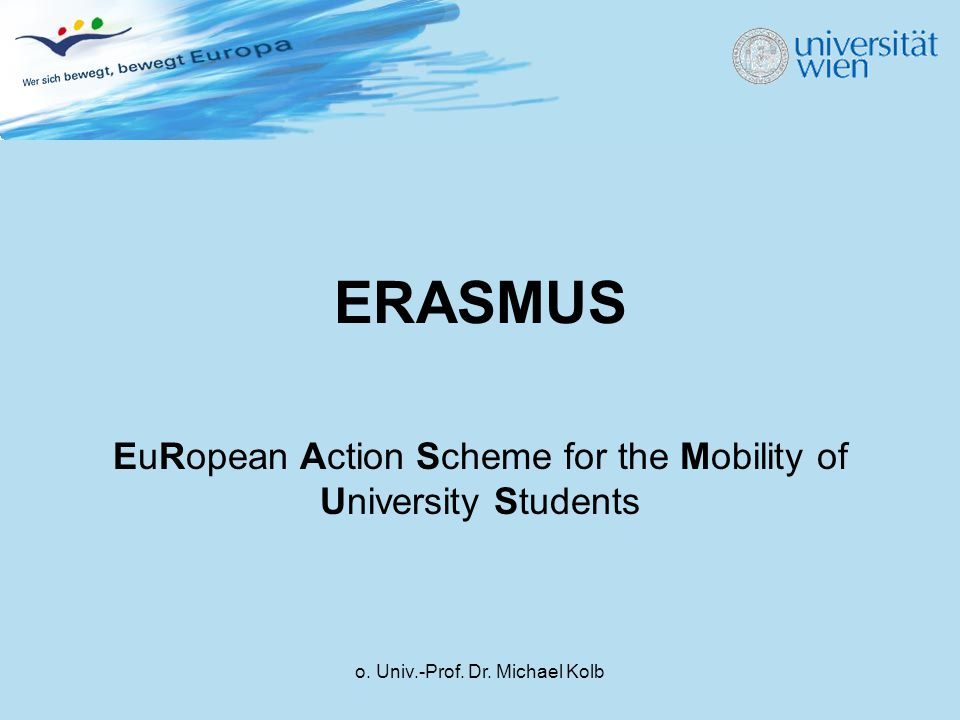 o. Univ.-Prof. Dr. Michael Kolb ERASMUS EuRopean Action Scheme for the Mobility of University Students