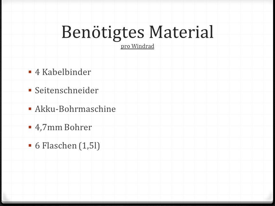 Benötigtes Material pro Windrad  4 Kabelbinder  Seitenschneider  Akku-Bohrmaschine  4,7mm Bohrer  6 Flaschen (1,5l)